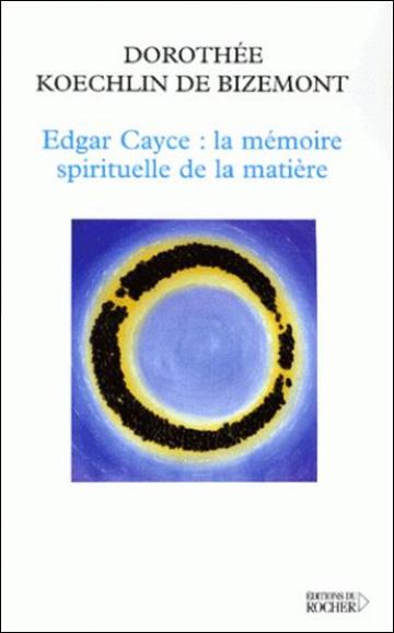 Edgar Cayce - La mémoire spirituelle de la matière