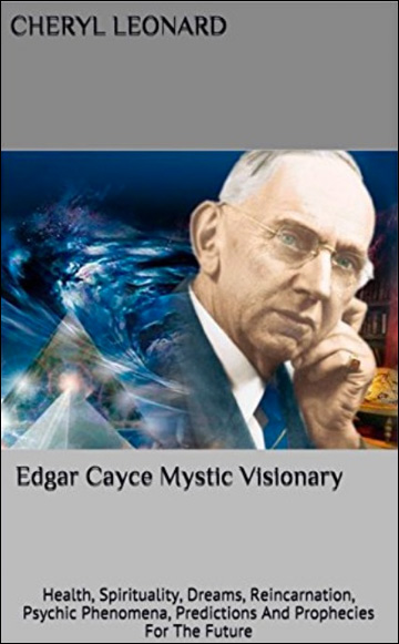 Edgar Cayce Mystic Visionary: Health, Spirituality, Dreams, Reincarnation, Psychic Phenomena, Predictions And Prophecies For The Future