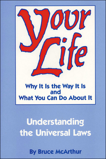 Your Life: Why It Is the Way It Is and What You Can Do About It - Understanding the Universal Laws